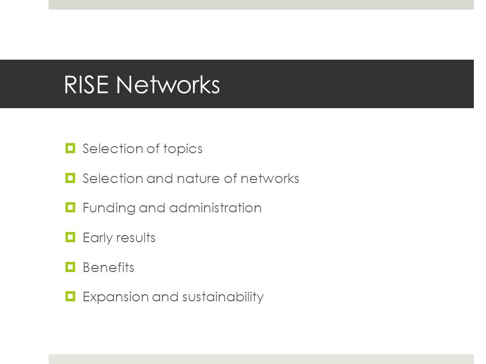 RISE Networks  Selection of topics  Selection and nature of networks  Funding and administration  Early results  Benefits  Expansion and sustainability