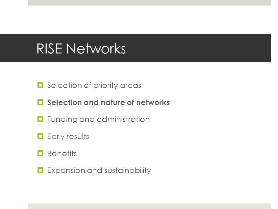 RISE Networks  Selection of priority areas  Selection and nature of networks  Funding and administration  Early results  Benefits  Expansion and sustainability