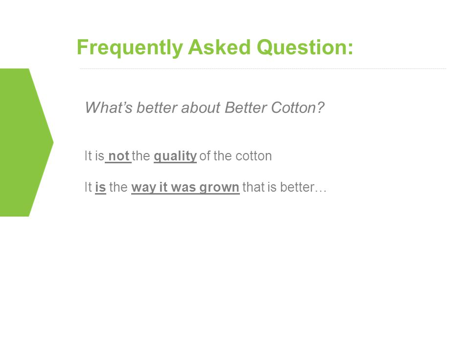 Frequently Asked Question: What's better about Better Cotton? It is not the quality of the cotton It is the way it was grown that is better…