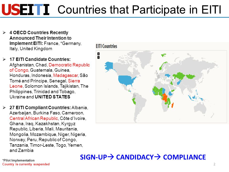  4 OECD Countries Recently Announced Their Intention to Implement EITI: France, *Germany, Italy, United Kingdom  17 EITI Candidate Countries: Afghanistan, Chad, Democratic Republic of Congo, Guatemala, Guinea, Honduras, Indonesia, Madagascar, São Tomé and Príncipe, Senegal, Sierra Leone, Solomon Islands, Tajikistan, The Philippines, Trinidad and Tobago, Ukraine and UNITED STATES  27 EITI Compliant Countries: Albania, Azerbaijan, Burkina Faso, Cameroon, Central African Republic, Côte d'Ivoire, Ghana, Iraq, Kazakhstan, Kyrgyz Republic, Liberia, Mali, Mauritania, Mongolia, Mozambique, Niger, Nigeria, Norway, Peru, Republic of Congo, Tanzania, Timor-Leste, Togo, Yemen, and Zambia *Pilot Implementation Country is currently suspended Countries that Participate in EITI 2 SIGN-UP  CANDIDACY  COMPLIANCE