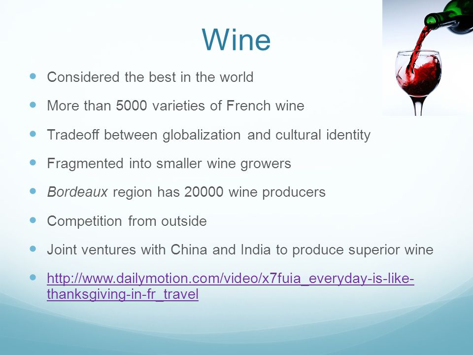 Wine Considered the best in the world More than 5000 varieties of French wine Tradeoff between globalization and cultural identity Fragmented into smaller wine growers Bordeaux region has 20000 wine producers Competition from outside Joint ventures with China and India to produce superior wine http://www.dailymotion.com/video/x7fuia_everyday-is-like- thanksgiving-in-fr_travel http://www.dailymotion.com/video/x7fuia_everyday-is-like- thanksgiving-in-fr_travel