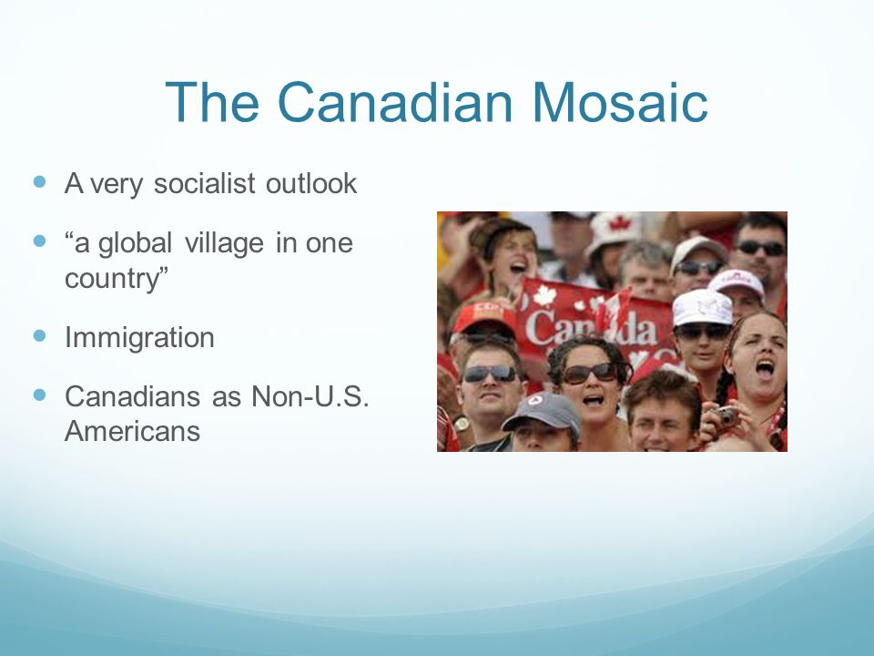 """The Canadian Mosaic A very socialist outlook """"a global village in one country"""" Immigration Canadians as Non-U.S. Americans"""