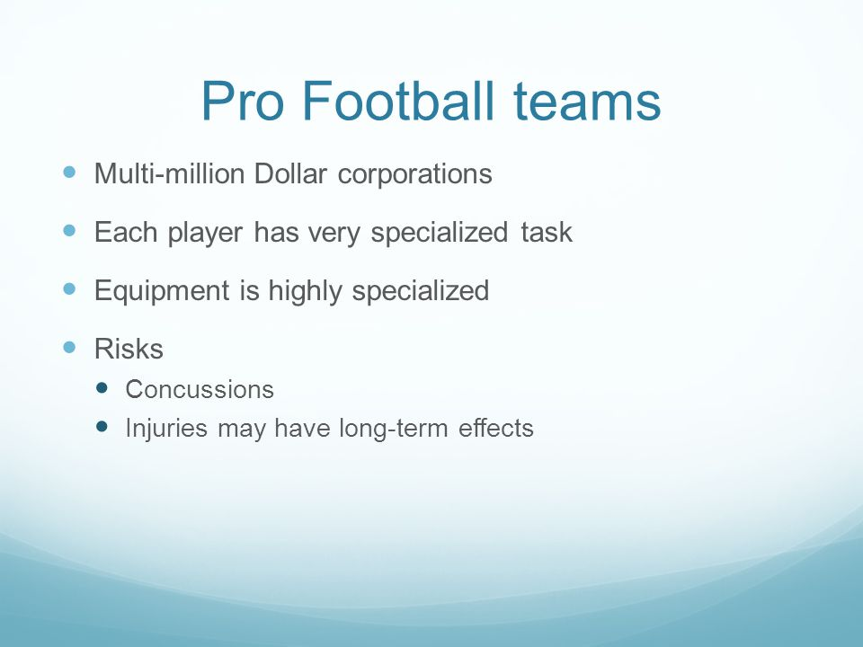 Pro Football teams Multi-million Dollar corporations Each player has very specialized task Equipment is highly specialized Risks Concussions Injuries