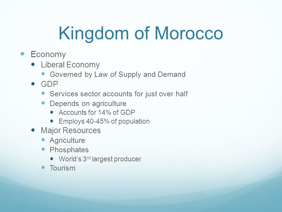 Kingdom of Morocco Economy Liberal Economy Governed by Law of Supply and Demand GDP Services sector accounts for just over half Depends on agriculture