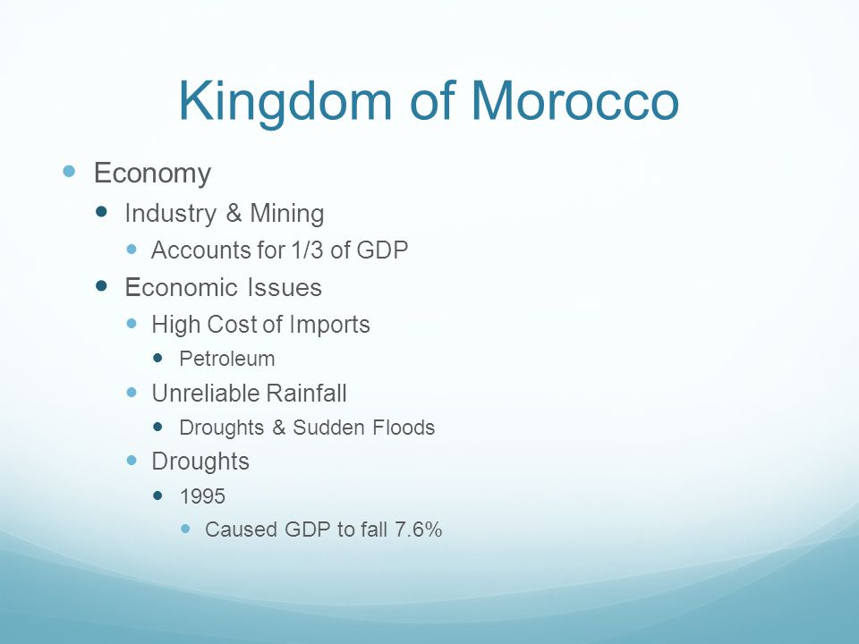 Kingdom of Morocco Economy Industry & Mining Accounts for 1/3 of GDP Economic Issues High Cost of Imports Petroleum Unreliable Rainfall Droughts & Sudden Floods Droughts 1995 Caused GDP to fall 7.6%