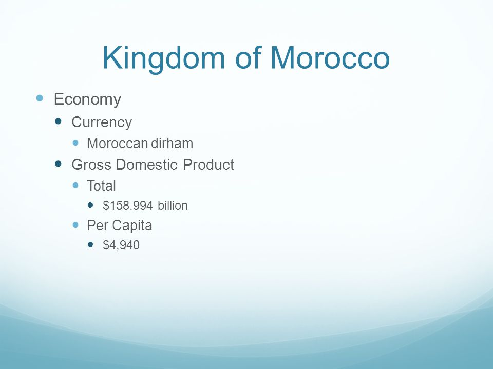 Kingdom of Morocco Economy Currency Moroccan dirham Gross Domestic Product Total $158.994 billion Per Capita $4,940