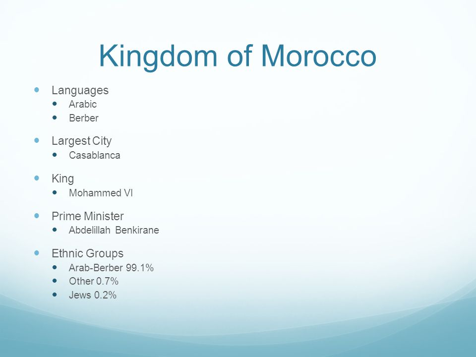 Kingdom of Morocco Languages Arabic Berber Largest City Casablanca King Mohammed VI Prime Minister Abdelillah Benkirane Ethnic Groups Arab-Berber 99.1% Other 0.7% Jews 0.2%