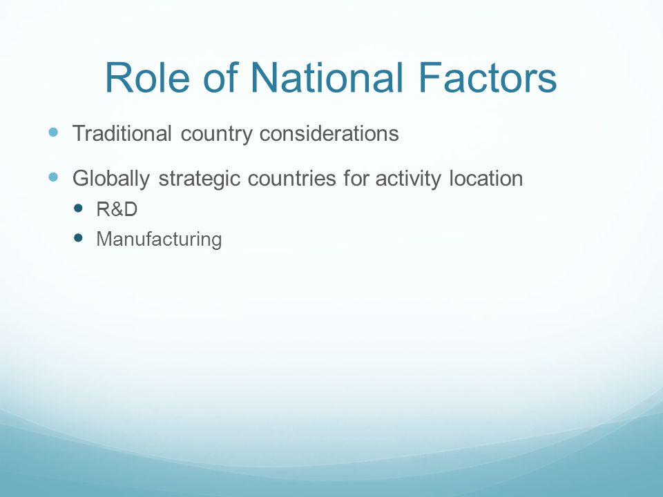 Role of National Factors Traditional country considerations Globally strategic countries for activity location R&D Manufacturing