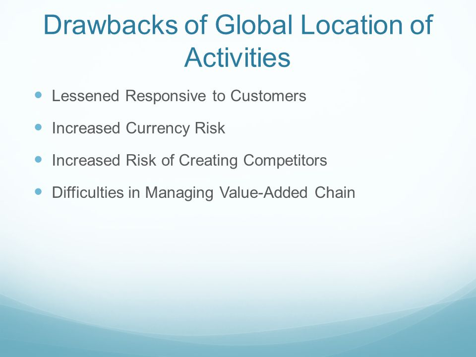 Drawbacks of Global Location of Activities Lessened Responsive to Customers Increased Currency Risk Increased Risk of Creating Competitors Difficultie