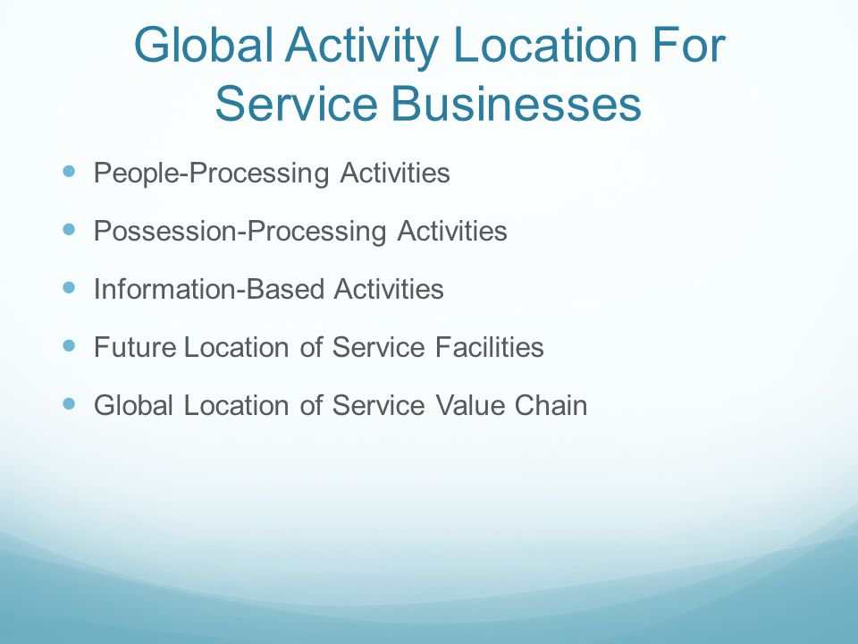 Global Activity Location For Service Businesses People-Processing Activities Possession-Processing Activities Information-Based Activities Future Location of Service Facilities Global Location of Service Value Chain