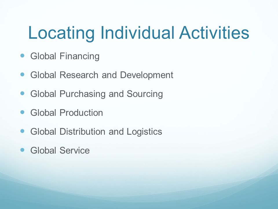 Locating Individual Activities Global Financing Global Research and Development Global Purchasing and Sourcing Global Production Global Distribution and Logistics Global Service
