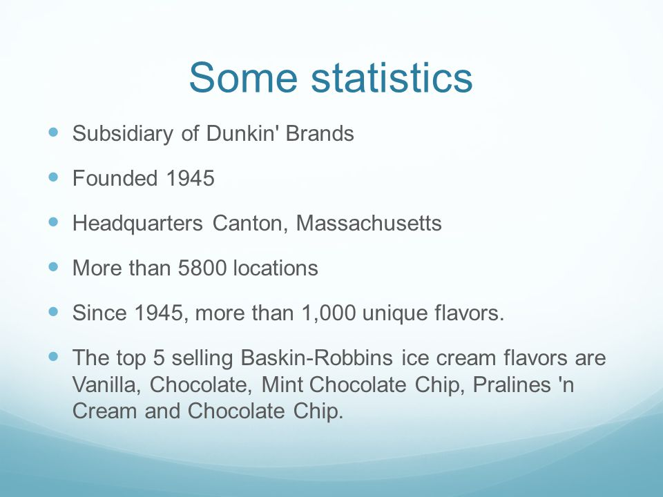Some statistics Subsidiary of Dunkin Brands Founded 1945 Headquarters Canton, Massachusetts More than 5800 locations Since 1945, more than 1,000 unique flavors.