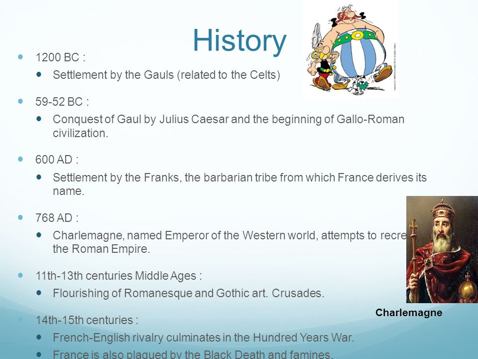 History 1200 BC : Settlement by the Gauls (related to the Celts) 59-52 BC : Conquest of Gaul by Julius Caesar and the beginning of Gallo-Roman civiliz