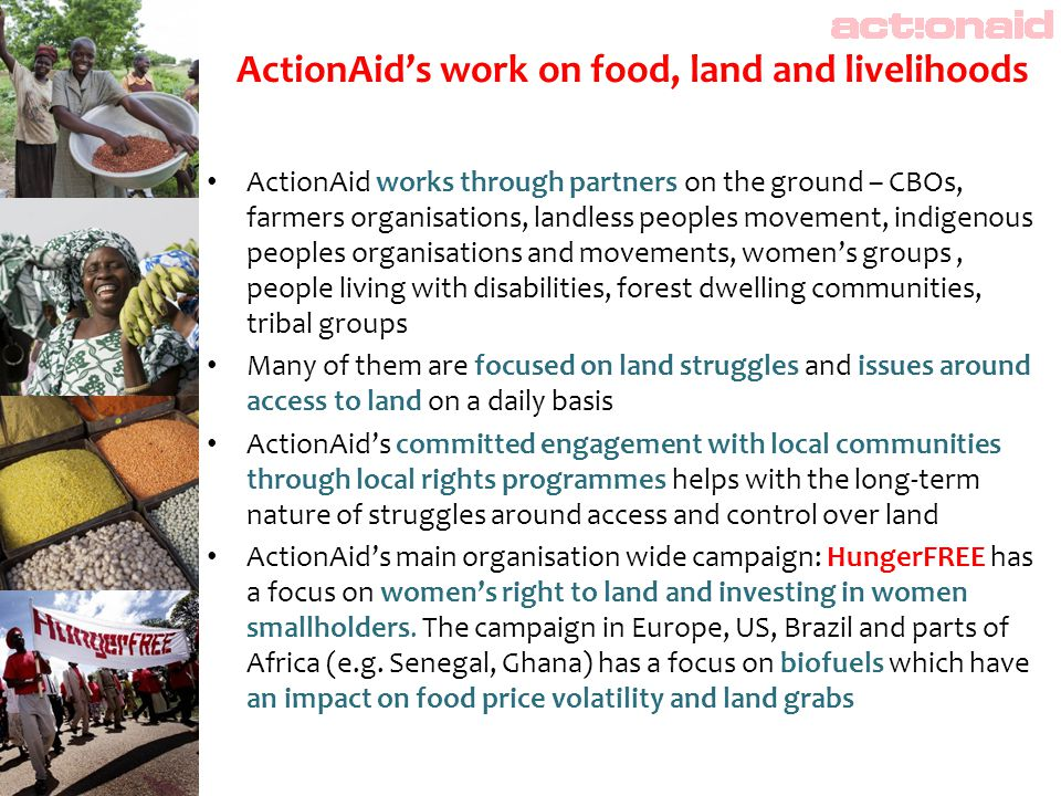 ActionAid's work on food, land and livelihoods ActionAid works through partners on the ground – CBOs, farmers organisations, landless peoples movement, indigenous peoples organisations and movements, women's groups, people living with disabilities, forest dwelling communities, tribal groups Many of them are focused on land struggles and issues around access to land on a daily basis ActionAid's committed engagement with local communities through local rights programmes helps with the long-term nature of struggles around access and control over land ActionAid's main organisation wide campaign: HungerFREE has a focus on women's right to land and investing in women smallholders.