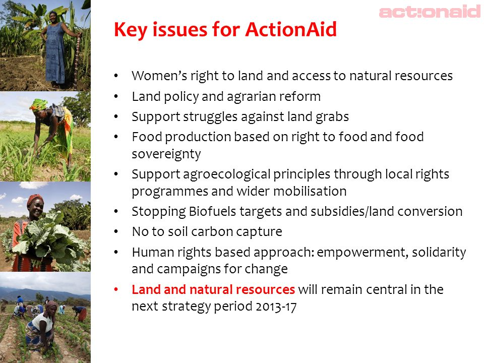 Key issues for ActionAid Women's right to land and access to natural resources Land policy and agrarian reform Support struggles against land grabs Fo