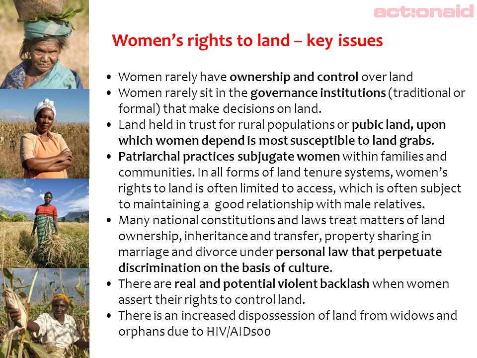 Women rarely have ownership and control over land Women rarely sit in the governance institutions (traditional or formal) that make decisions on land.