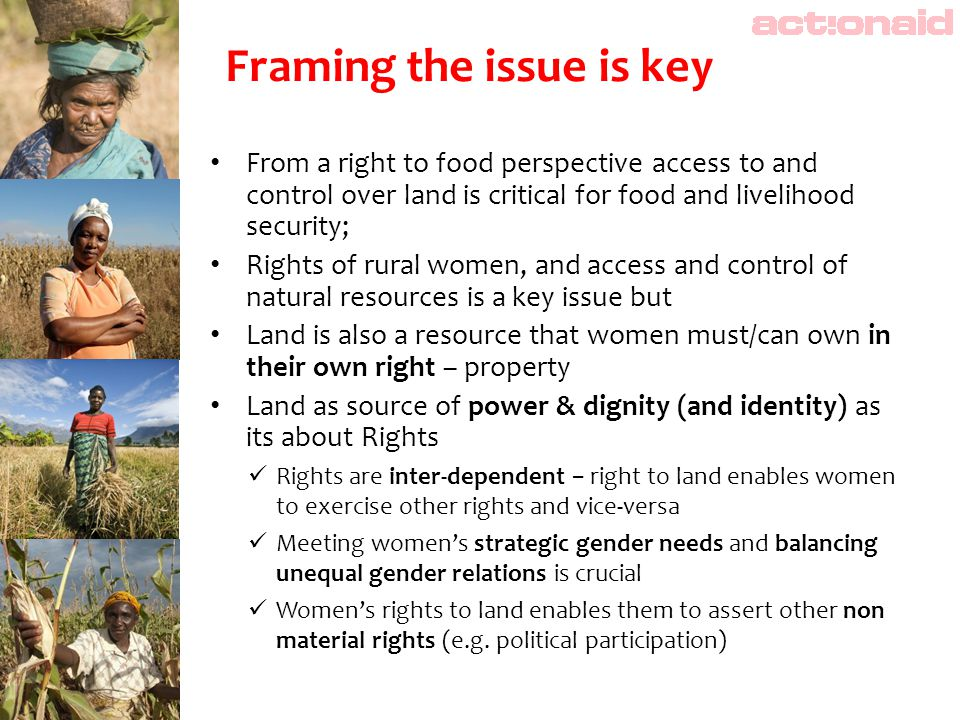 From a right to food perspective access to and control over land is critical for food and livelihood security; Rights of rural women, and access and control of natural resources is a key issue but Land is also a resource that women must/can own in their own right – property Land as source of power & dignity (and identity) as its about Rights Rights are inter-dependent − right to land enables women to exercise other rights and vice-versa Meeting women's strategic gender needs and balancing unequal gender relations is crucial Women's rights to land enables them to assert other non material rights (e.g.