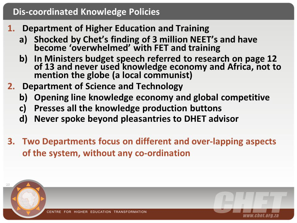 Dis-coordinated Knowledge Policies 20 1.Department of Higher Education and Training a)Shocked by Chet's finding of 3 million NEET's and have become 'o