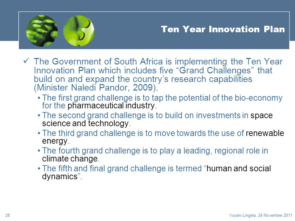 "28 Ten Year Innovation Plan The Government of South Africa is implementing the Ten Year Innovation Plan which includes five ""Grand Challenges"" that bu"