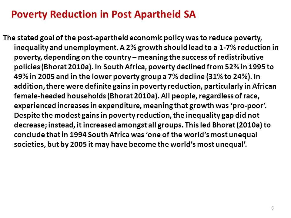 Poverty Reduction in Post Apartheid SA The stated goal of the post-apartheid economic policy was to reduce poverty, inequality and unemployment. A 2%