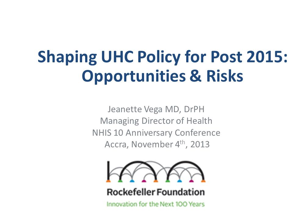 Shaping UHC Policy for Post 2015: Opportunities & Risks Jeanette Vega MD, DrPH Managing Director of Health NHIS 10 Anniversary Conference Accra, Novem