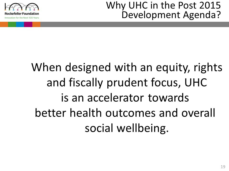 19 Why UHC in the Post 2015 Development Agenda? When designed with an equity, rights and fiscally prudent focus, UHC is an accelerator towards better