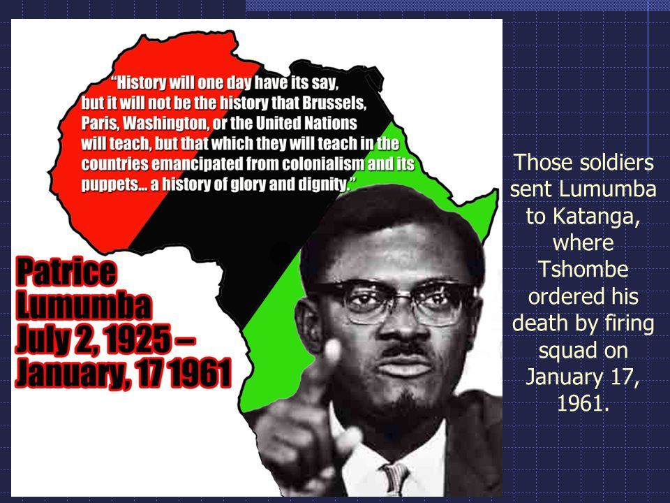 Those soldiers sent Lumumba to Katanga, where Tshombe ordered his death by firing squad on January 17, 1961.