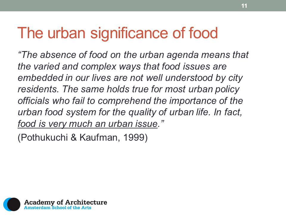 The urban significance of food 11 The absence of food on the urban agenda means that the varied and complex ways that food issues are embedded in our lives are not well understood by city residents.