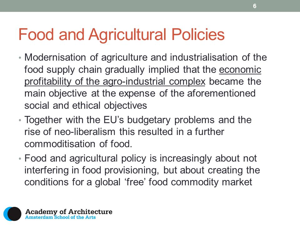 Food and Agricultural Policies 7 Withdrawal of the state from food market and price policy Role of the state in thematic issues: Agri-environmental policies Animal welfare policies Food hygiene and safety policies (consumer protection) Broader rural development objectives (2 nd CAP pillar) Recent developments: More attention for peri-urban areas in RD policies Preservation of public goods, employment, promotion of healthy diets