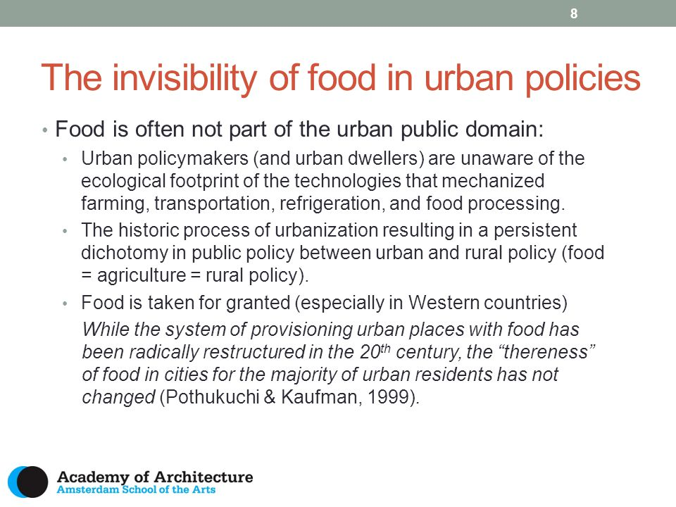The invisibility of food in urban policies 8 Food is often not part of the urban public domain: Urban policymakers (and urban dwellers) are unaware of the ecological footprint of the technologies that mechanized farming, transportation, refrigeration, and food processing.