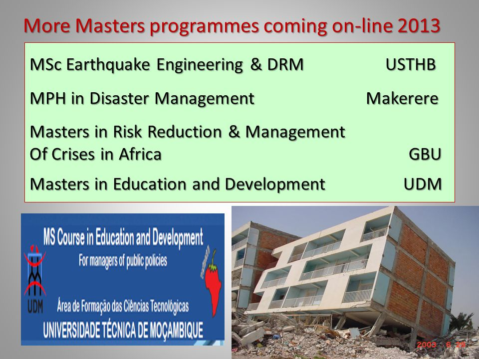 More Masters programmes coming on-line 2013 MSc Earthquake Engineering & DRM USTHB MPH in Disaster Management Makerere Masters in Risk Reduction & Management Of Crises in Africa GBU Masters in Education and Development UDM