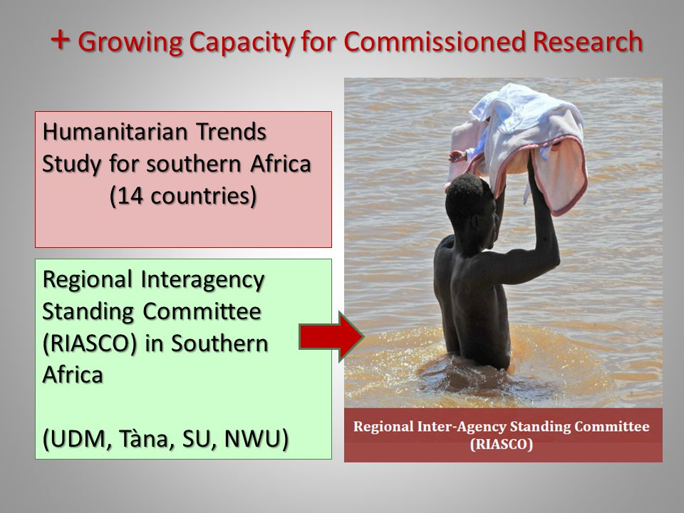 + Growing Capacity for Commissioned Research Humanitarian Trends Study for southern Africa (14 countries) Regional Interagency Standing Committee (RIASCO) in Southern Africa (UDM, Tàna, SU, NWU)