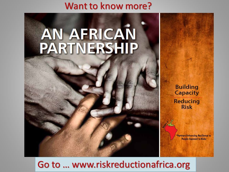 Want to know more Go to … www.riskreductionafrica.org