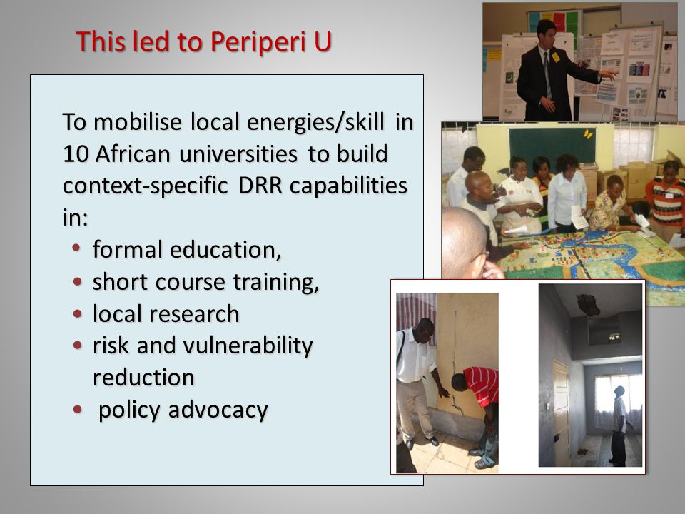 To mobilise local energies/skill in 10 African universities to build context-specific DRR capabilities in: formal education, formal education, short course training,short course training, local researchlocal research risk and vulnerability reductionrisk and vulnerability reduction policy advocacy policy advocacy This led to Periperi U This led to Periperi U