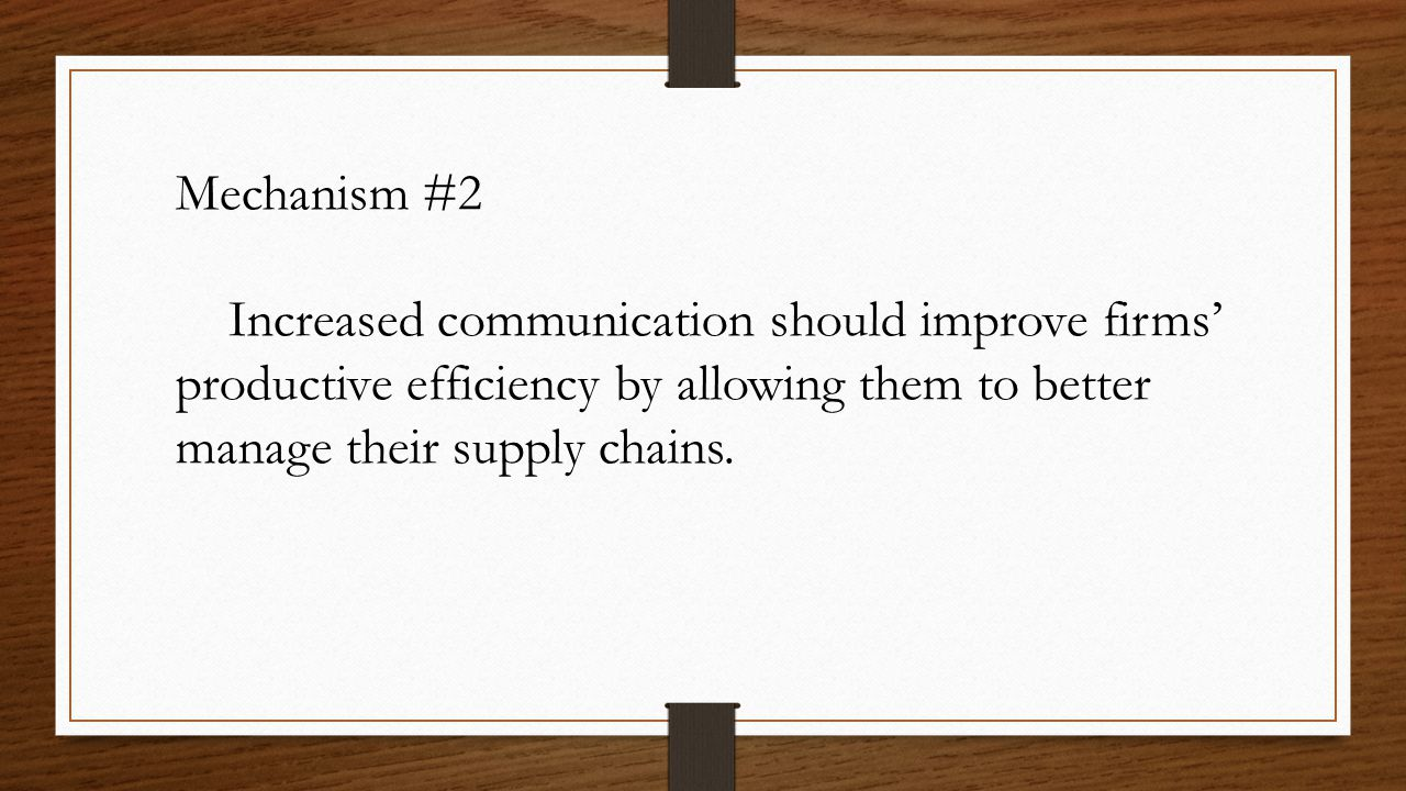 Mechanism #2 Increased communication should improve firms' productive efficiency by allowing them to better manage their supply chains.