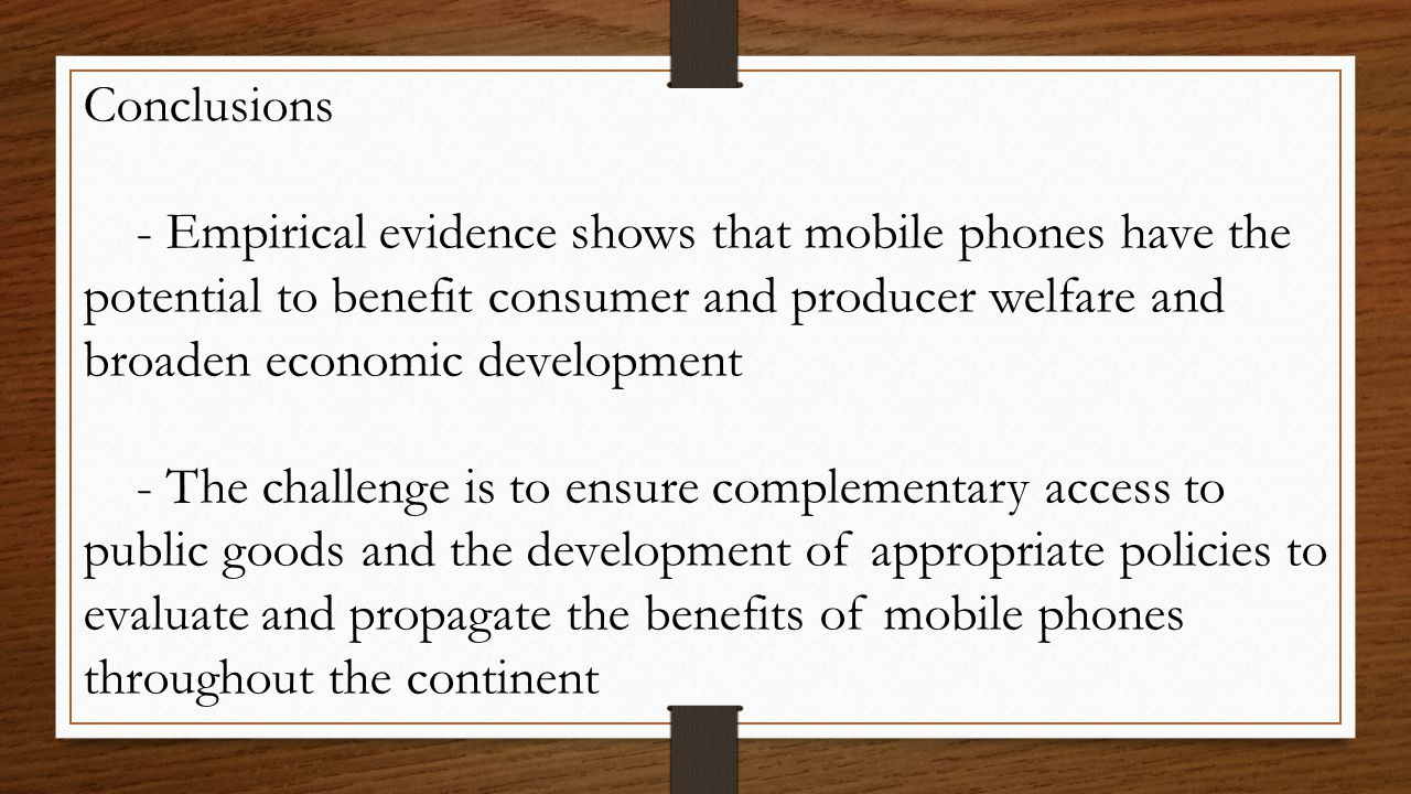 Conclusions - Empirical evidence shows that mobile phones have the potential to benefit consumer and producer welfare and broaden economic development - The challenge is to ensure complementary access to public goods and the development of appropriate policies to evaluate and propagate the benefits of mobile phones throughout the continent