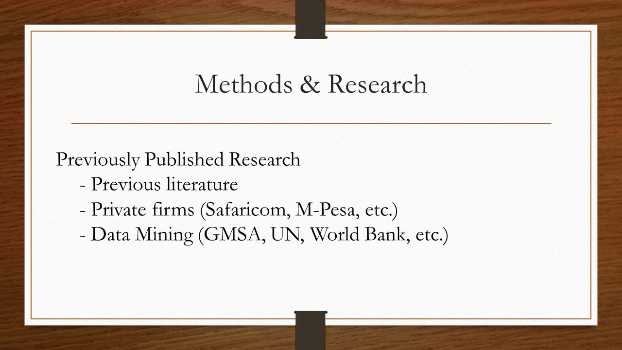 Methods & Research Previously Published Research - Previous literature - Private firms (Safaricom, M-Pesa, etc.) - Data Mining (GMSA, UN, World Bank, etc.)