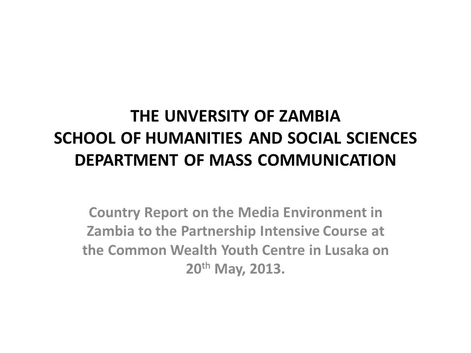 THE UNVERSITY OF ZAMBIA SCHOOL OF HUMANITIES AND SOCIAL SCIENCES DEPARTMENT OF MASS COMMUNICATION Country Report on the Media Environment in Zambia to the Partnership Intensive Course at the Common Wealth Youth Centre in Lusaka on 20 th May, 2013.