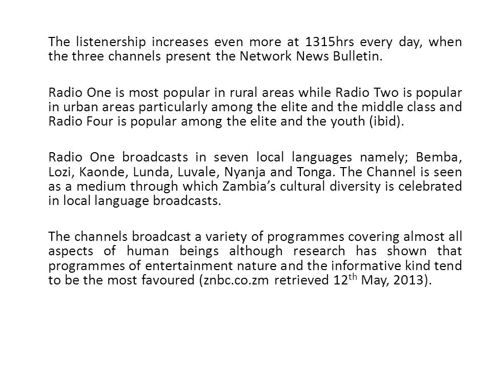 The listenership increases even more at 1315hrs every day, when the three channels present the Network News Bulletin. Radio One is most popular in rur