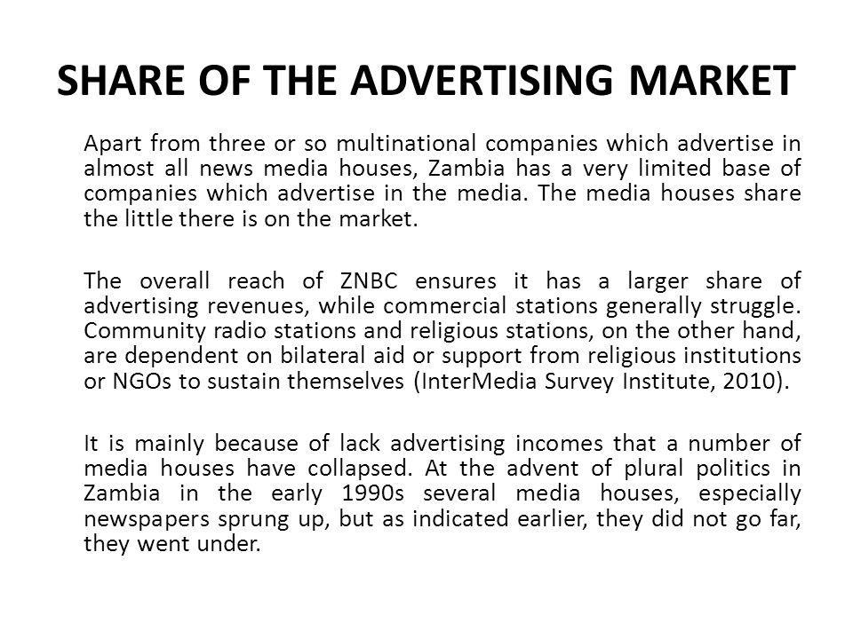 SHARE OF THE ADVERTISING MARKET Apart from three or so multinational companies which advertise in almost all news media houses, Zambia has a very limi