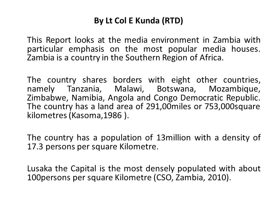 By Lt Col E Kunda (RTD) This Report looks at the media environment in Zambia with particular emphasis on the most popular media houses. Zambia is a co