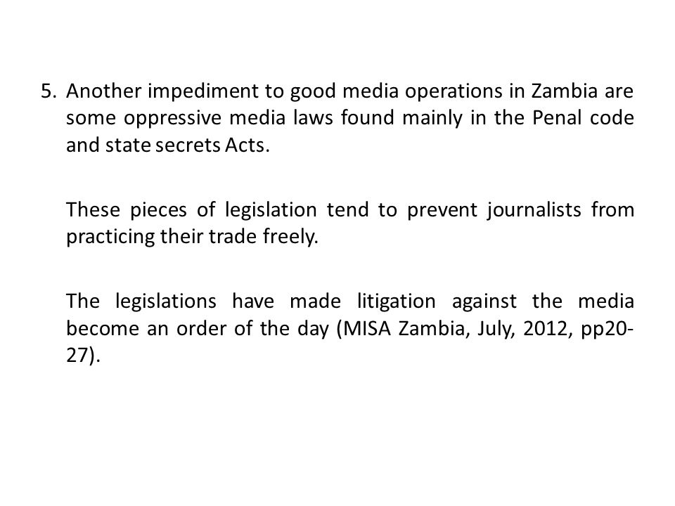 5. Another impediment to good media operations in Zambia are some oppressive media laws found mainly in the Penal code and state secrets Acts. These p