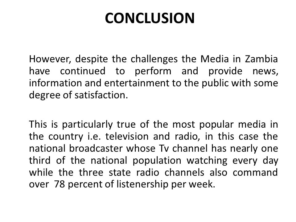 CONCLUSION However, despite the challenges the Media in Zambia have continued to perform and provide news, information and entertainment to the public with some degree of satisfaction.