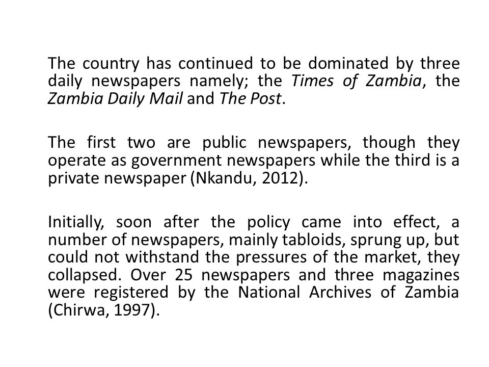 The country has continued to be dominated by three daily newspapers namely; the Times of Zambia, the Zambia Daily Mail and The Post. The first two are