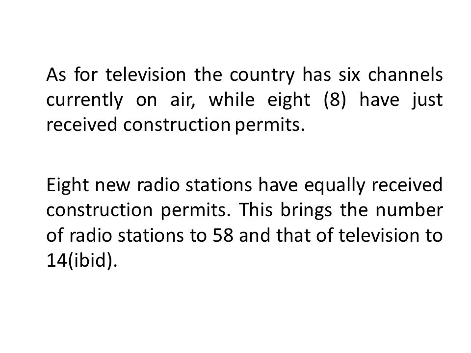 As for television the country has six channels currently on air, while eight (8) have just received construction permits.
