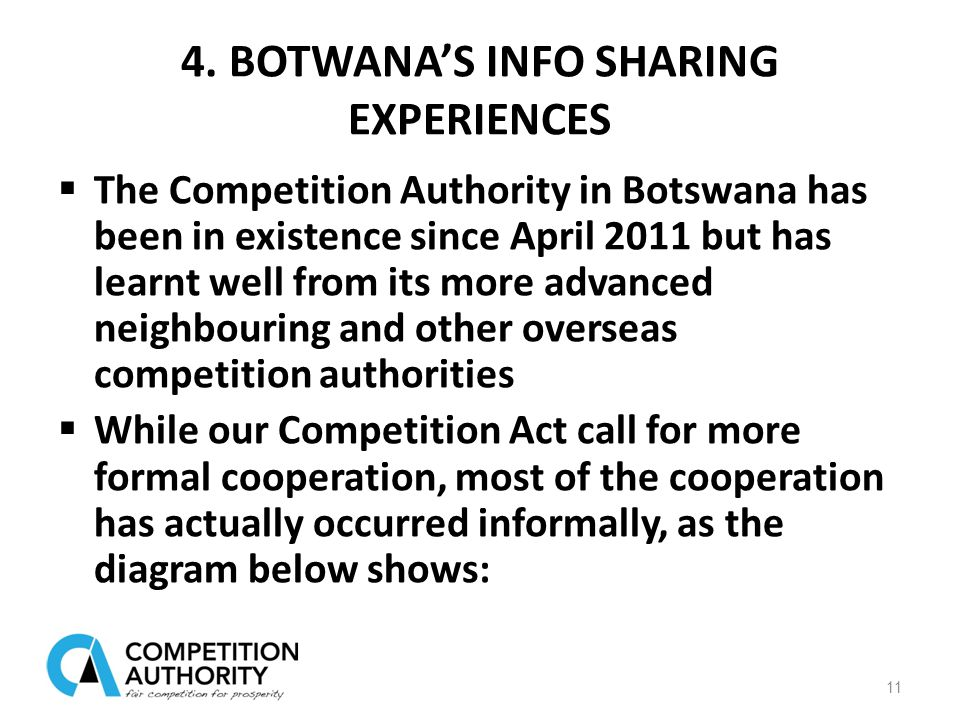 4. BOTWANA'S INFO SHARING EXPERIENCES 11  The Competition Authority in Botswana has been in existence since April 2011 but has learnt well from its m