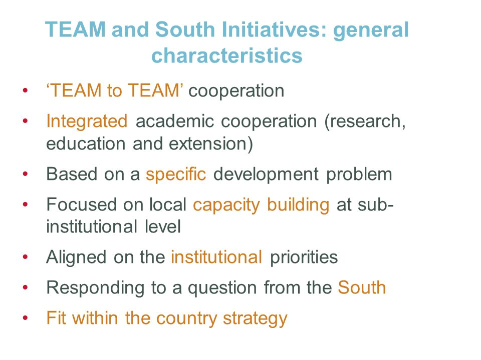 TEAM and South Initiatives: general characteristics 'TEAM to TEAM' cooperation Integrated academic cooperation (research, education and extension) Based on a specific development problem Focused on local capacity building at sub- institutional level Aligned on the institutional priorities Responding to a question from the South Fit within the country strategy