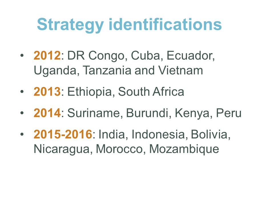 2012: DR Congo, Cuba, Ecuador, Uganda, Tanzania and Vietnam 2013: Ethiopia, South Africa 2014: Suriname, Burundi, Kenya, Peru 2015-2016: India, Indonesia, Bolivia, Nicaragua, Morocco, Mozambique Strategy identifications