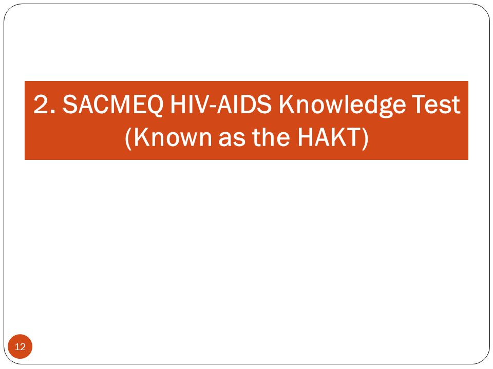 12 2. SACMEQ HIV-AIDS Knowledge Test (Known as the HAKT)