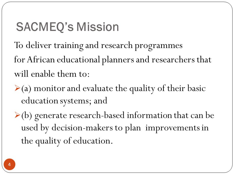 4 To deliver training and research programmes for African educational planners and researchers that will enable them to:  (a) monitor and evaluate the quality of their basic education systems; and  (b) generate research-based information that can be used by decision-makers to plan improvements in the quality of education.